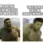 This happened to me in class.... lol | ME HATING THE NEW CLASS I GOT MOVED TO THE TEACHER GIVES ME CANDY THE NEXT DAY | image tagged in hulk angry then realizes he's wrong,school,good teacher,memes | made w/ Imgflip meme maker