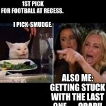 Smudge football | ME: GETTING 1ST PICK FOR FOOTBALL AT RECESS.    I PICK-SMUDGE. ALSO ME: GETTING STUCK WITH THE LAST ONE.      CRAP!! | image tagged in reverse smudge and karen | made w/ Imgflip meme maker