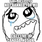 Today is February 3rd and still has Gacha Life. | GACHA LIFE IS NOT BANNED FOR ME CUZ I LIVE IN CANADA. NOT UK. | image tagged in memes,happy guy rage face,gacha life | made w/ Imgflip meme maker