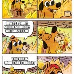This is Fine Dog | ARSON IS FUN THIS HURTS MORE THAN I THOUGHT NOW TO COMMIT SUICIDE SO NOBODY WILL SUSPECT ME | image tagged in this is fine dog | made w/ Imgflip meme maker
