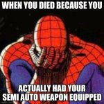Hate when that happens | WHEN YOU DIED BECAUSE YOU ACTUALLY HAD YOUR SEMI AUTO WEAPON EQUIPPED | image tagged in memes,sad spiderman,spiderman | made w/ Imgflip meme maker