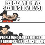 who here has | PEOPLE WHO HAVE SEEN INSIDE AREA 51 PEOPLE WHO HAVE SEEN INSIDE THE FARMERS INSURANCE MUSEUM | image tagged in weak vs strong mickey | made w/ Imgflip meme maker