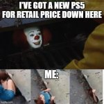 pennywise in sewer | I'VE GOT A NEW PS5 FOR RETAIL PRICE DOWN HERE ME: | image tagged in pennywise in sewer | made w/ Imgflip meme maker