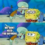 Talk To Spongebob | CALIFORNIA WE  DONT NEED YOU ANYMORE SAT AND ACT | image tagged in memes,talk to spongebob | made w/ Imgflip meme maker