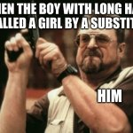 it's happened one to many times.. | WHEN THE BOY WITH LONG HAIR IS CALLED A GIRL BY A SUBSTITUTE HIM | image tagged in memes,am i the only one around here | made w/ Imgflip meme maker