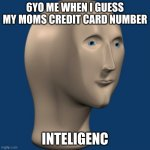 inteligenc | 6YO ME WHEN I GUESS MY MOMS CREDIT CARD NUMBER INTELIGENC | image tagged in meme man | made w/ Imgflip meme maker