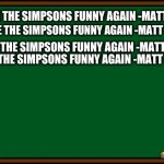 Bart Simpson - chalkboard | I WILL MAKE THE SIMPSONS FUNNY AGAIN -MATT GREONING I WILL MAKE THE SIMPSONS FUNNY AGAIN -MATT GREONING I WILL MAKE THE SIMPSONS FUNNY AGAIN | image tagged in bart simpson - chalkboard | made w/ Imgflip meme maker