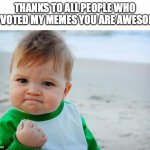 Fist pump baby | THANKS TO ALL PEOPLE WHO UPVOTED MY MEMES YOU ARE AWESOME | image tagged in fist pump baby | made w/ Imgflip meme maker