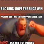 Pre-superbowl meme | KC FANS: HOPE THE CHIEFS WIN GAME IS GAME BUC FANS: HOPE THE BUCS WIN PPL WHO DONT WATCH OR SUPPORT EITHER TEAM | image tagged in mr incredible mad | made w/ Imgflip meme maker
