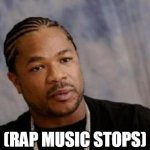 Rap Music Stops | (RAP MUSIC STOPS) | image tagged in memes,serious xzibit,rap,xzibit | made w/ Imgflip meme maker