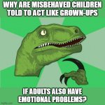 Even I used to wonder this as a child! | WHY ARE MISBEHAVED CHILDREN TOLD TO ACT LIKE GROWN-UPS IF ADULTS ALSO HAVE EMOTIONAL PROBLEMS? | image tagged in memes,philosoraptor,new philosoraptor,behavior,children,adults | made w/ Imgflip meme maker