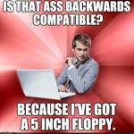Overly Suave IT Guy Meme | IS THAT ASS BACKWARDS COMPATIBLE? BECAUSE I'VE GOT A 5 INCH FLOPPY. | image tagged in memes,overly suave it guy,AdviceAnimals | made w/ Imgflip meme maker