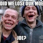Ugly Twins | DID WE LOSE OUR MOE JOE? | image tagged in memes,ugly twins | made w/ Imgflip meme maker