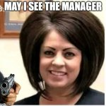 Mega Karen | MAY I SEE THE MANAGER | image tagged in mega karen | made w/ Imgflip meme maker