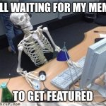 Ugh | STILL WAITING FOR MY MEMES TO GET FEATURED | image tagged in skeleton computer,funny,memes | made w/ Imgflip meme maker