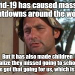 If you think about it | Covid-19 has caused massive shutdowns around the world But it has also made children realize they missed going to school, so we got that goi | image tagged in memes,so i got that goin for me which is nice,coronavirus,covid-19 | made w/ Imgflip meme maker