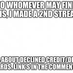 I made a 2nd stream. | TO WHOMEVER MAY FIND THIS, I MADE A 2ND STREAM. IT'S ABOUT DECLINED CREDIT/DEBIT CARDS. LINK'S IN THE COMMENTS. | image tagged in blank white template,streams | made w/ Imgflip meme maker