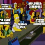 homer simpson me on facebook | ANDROID  USER: APPLE USER:  CLUBHOUSE APPLE USER: DO YOU HAVE CLUBHOUSE CODE? APPLE USER: HAVE YOU DOWNLOAD CLUBHOUSE? APPLE USER:  CLUBHOUS | image tagged in homer simpson me on facebook | made w/ Imgflip meme maker