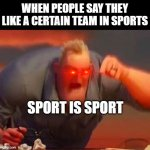Mr incredible mad | WHEN PEOPLE SAY THEY LIKE A CERTAIN TEAM IN SPORTS SPORT IS SPORT | image tagged in mr incredible mad | made w/ Imgflip meme maker
