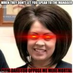 Mega Karen | WHEN THEY DON'T LET YOU SPEAK TO THE MANAGER HOW DARE YOU OPPOSE ME MERE MORTAL | image tagged in mega karen | made w/ Imgflip meme maker