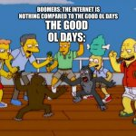 mhm | BOOMERS: THE INTERNET IS NOTHING COMPARED TO THE GOOD OL DAYS THE GOOD OL DAYS: | image tagged in simpsons monkey fight,memes,boomers,good ol days | made w/ Imgflip meme maker