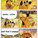 extended version :) | this is fine. mmmm... coffee *big sip* well that's unusual | image tagged in this is fine dog | made w/ Imgflip meme maker