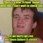 Read the top text, read the bottom text. Repeat until you get it. | There's a new 24 hour  donut shop that I can't wait to check out. If we hurry we can get there before it closes. | image tagged in memes,10 guy,funny | made w/ Imgflip meme maker