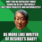 Realist asian | WHY YOU NO REPRESENT WHAT GOING ON IN LIFE TRUTHFULLY LIKE THOSE REALISTS AND NATURALISTS? BE MORE LIKE WRITER OF DESIREE'S BABY! | image tagged in memes,high expectations asian father | made w/ Imgflip meme maker
