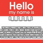 Hello everyone! | R_I_D_D_L_E THE MOST THINGS THAT I WILL POST IS RIDDLES. BUT SOME TIMES I WILL MAKE MEMES AND GIFS. I AM GOING TO MAKE A STREAM CALLED RIDDL | image tagged in hello my name is,fun,memes,gifs | made w/ Imgflip meme maker