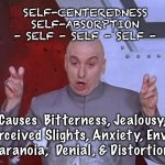 Dr Evil Laser | SELF-CENTEREDNESS SELF-ABSORPTION - SELF - SELF - SELF - Causes  Bitterness, Jealousy, Perceived Slights, Anxiety, Envy,  Paranoia,  Denial, | image tagged in memes,dr evil laser | made w/ Imgflip meme maker