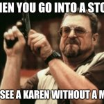 Am I The Only One Around Here | WHEN YOU GO INTO A STORE AND SEE A KAREN WITHOUT A MASK | image tagged in memes,am i the only one around here,covid-19,vaccines | made w/ Imgflip meme maker