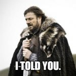 Winter Is Coming | I TOLD YOU. | image tagged in winter is coming | made w/ Imgflip meme maker