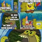 "youtube premium | YOUTUBE ""NO MEANS NO"" ""NO, DON'T SHOW AGAIN"" COOL BUT DO YOU WANT  YOUTUBE PREMIUM? HEY DO YOU WANT YOUTUBE PREMIUM? ME, WHO HAS AN ADBLOCKE 