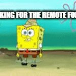 I cant find it! | ME LOOKING FOR THE REMOTE FOR MY TV | image tagged in gifs,spongebob looking,this happened to me yesterday | made w/ Imgflip video-to-gif maker