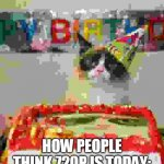 Grumpy Cat Birthday Meme | HOW PEOPLE THINK 720P IS TODAY: | image tagged in memes,grumpy cat birthday,grumpy cat | made w/ Imgflip meme maker