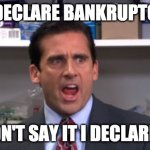 I didn't say it I declared it | I DECLARE BANKRUPTCY I DIDN'T SAY IT I DECLARED IT | image tagged in the office bankruptcy | made w/ Imgflip meme maker