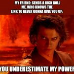 You Underestimate My Power | MY FRIEND: SENDS A RICK ROLL ME, WHO KNOWS THE LINK TO NEVER GONNA GIVE YOU UP: YOU UNDERESTIMATE MY POWER | image tagged in memes,you underestimate my power | made w/ Imgflip meme maker