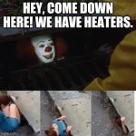 Heaters? Y e s | HEY, COME DOWN HERE! WE HAVE HEATERS. | image tagged in pennywise in sewer | made w/ Imgflip meme maker