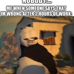 Drunk Kung Fu Panda | NOBODY:... ME WHEN SOMEONE SAYS THAT IM WRONG AFTER 2 HOURS OF WORK: | image tagged in drunk kung fu panda | made w/ Imgflip meme maker
