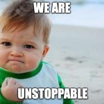 Fist pump baby | WE ARE UNSTOPPABLE | image tagged in fist pump baby | made w/ Imgflip meme maker