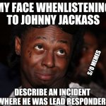 Lil Wayne | MY FACE WHENLISTENING TO JOHNNY JACKASS DESCRIBE AN INCIDENT WHERE HE WAS LEAD RESPONDER S/O MEMES | image tagged in memes,lil wayne | made w/ Imgflip meme maker