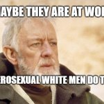 work | MAYBE THEY ARE AT WORK HETEROSEXUAL WHITE MEN DO THAT | image tagged in memes,obi wan kenobi | made w/ Imgflip meme maker