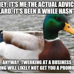 Actual Advice Mallard Meme | HEY, IT'S ME THE ACTUAL ADVICE MALLARD. IT'S BEEN A WHILE HASN'T IT? ANYWAY, TWERKING AT A BUSINESS MEETING WILL LIKELY NOT GET YOU A PROMOT | image tagged in memes,actual advice mallard | made w/ Imgflip meme maker