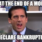 Me at the end of a month | ME AT THE END OF A MONTH: I DECLARE BANKRUPTCY! | image tagged in the office bankruptcy | made w/ Imgflip meme maker