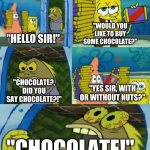 "Original Spongebob Meme | ""HELLO SIR!"" ""WOULD YOU LIKE TO BUY SOME CHOCOLATE?"" ""CHOCOLATE?, DID YOU SAY CHOCOLATE?!"" ""YES SIR, WITH OR WITHOUT NUTS?"" ""CHOCOLATE!"" 