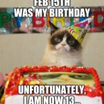 13! | FEB 15TH WAS MY BIRTHDAY UNFORTUNATELY, I AM NOW 13... | image tagged in memes,grumpy cat birthday,grumpy cat | made w/ Imgflip meme maker