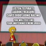 Lisa Simpson Speech | LISTEN TO PIRATE LAGOON TREASURE CAVES DIDDY KONG RACING YOU WILL FEEL LIKE YOUR WATCHING A MEME VIDEO | image tagged in lisa simpson speech | made w/ Imgflip meme maker