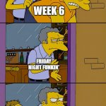 friday night funkin' | WEEK 6 FRIDAY NIGHT FUNKIN' WEEK 7 | image tagged in moe throws barney | made w/ Imgflip meme maker