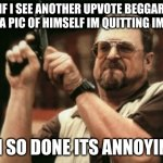 plz dont do this | IF I SEE ANOTHER UPVOTE BEGGAR POST A PIC OF HIMSELF IM QUITTING IMGFLIP IM SO DONE ITS ANNOYING | image tagged in memes,am i the only one around here | made w/ Imgflip meme maker