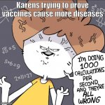 Im doing 1000 calculation per second and they're all wrong | Karens trying to prove vaccines cause more diseases | image tagged in im doing 1000 calculation per second and they're all wrong | made w/ Imgflip meme maker